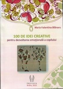 Cartea de la pagina 8: 100 DE IDEI CREATIVE PENTRU DEZVOLTAREA EMOTIONALA A COPILULUI, MARIA VALENTINA BLANARU, Editura Proilavia, Braila, 2015
