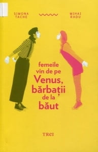 Cartea de la pagina 8: FEMEILE VIN DE PE VENUS, BARBATII DE LA BAUT, SIMONA TACHE, MIHAI RADU, Editura Trei, Bucuresti, 2013