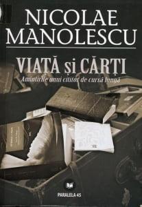 Cartea de la pagina 8: VIATA SI CARTI (Amintirile unui cititor de cursa lunga), NICOLAE MANOLESCU, Editura Paralela 45, Pitesti, 2010